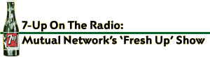 7-Up On the Radio - Mutual Network's 'Fresh Up' Show