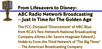 From Lifesavers to Disney: ABC Radio Network Broadcasting -- Just In Time for The Golden Age. The FCC-dictated 'Divorcement' of NBC Blue from RCA's two-network National Broadcasting Company Allows Life-Savers Magnate Edward J. Noble to form the 3rd Network of 'The Big Three' -- The American Broadcasting Company'