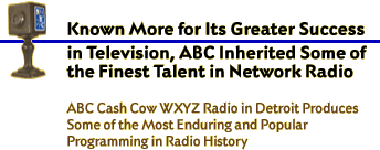 Known More for its Great Success in Television, ABC Inherited Some of the Finest Talent In Network Radio. ABC Cash Cow WXYZ Detroit produces some of the most enduring and popular Programming in Radio History