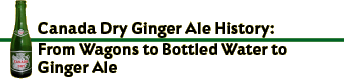 Canada Dry Ginger Ale History: From Wagons to Bottled Water to Ginger Ale
