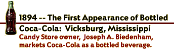 1894--the first appearance of bottled Coca-Cola; Vicksburg, Mississippi. Candy store owner Joseph A Biedenham markets Coca-Cola as a bottled beverage