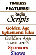 PermalInk to Radio Scripts, Golden Age Ephemeral Film Page, Golden Age Timelines and Sponsor Timelines